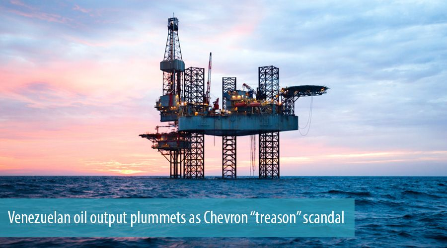 "Venezuelan oil output plummets as Chevron ""treason"" scandal"
