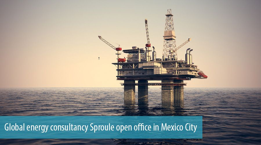 Global energy consultancy Sproule open office in Mexico City