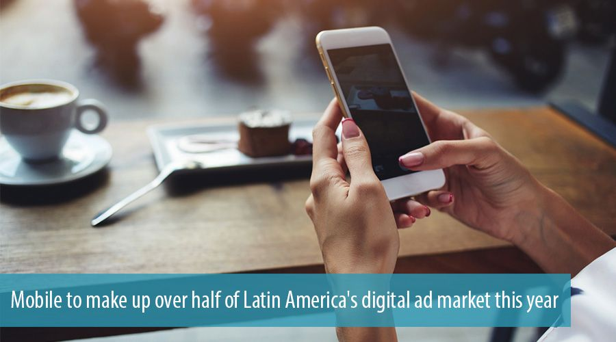 Mobile to make up over half of Latin America's digital ad market this year